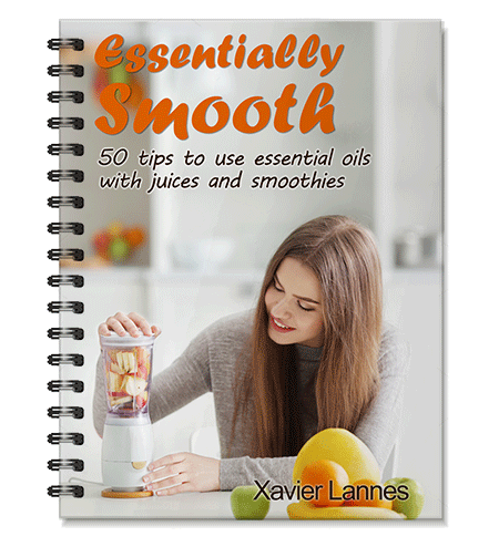 Essentially smooth 50 tips to use essential oils with juices and smoothies xavier lannes